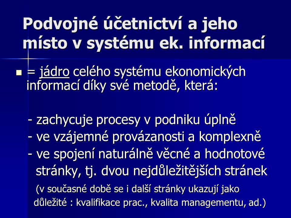 Podvojné účetnictví a jeho místo v systému ek. informací = jádro celého systému ekonomických informací díky své metodě, která: = jádro celého systému