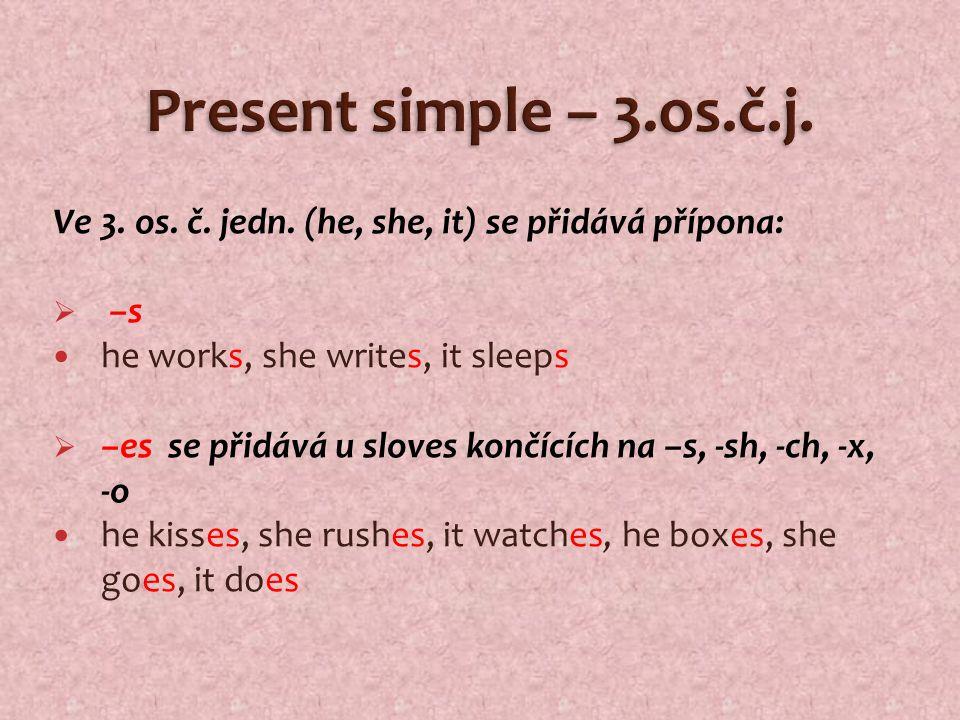 Ve 3. os. č. jedn. (he, she, it) se přidává přípona:  –s he works, she writes, it sleeps  –es se přidává u sloves končících na –s, -sh, -ch, -x, -o