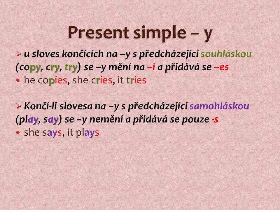pyryry  u sloves končících na –y s předcházející souhláskou (copy, cry, try) se –y mění na –i a přidává se –es prr he copies, she cries, it tries ayay  Končí-li slovesa na –y s předcházející samohláskou (play, say) se –y nemění a přidává se pouze -s she says, it plays