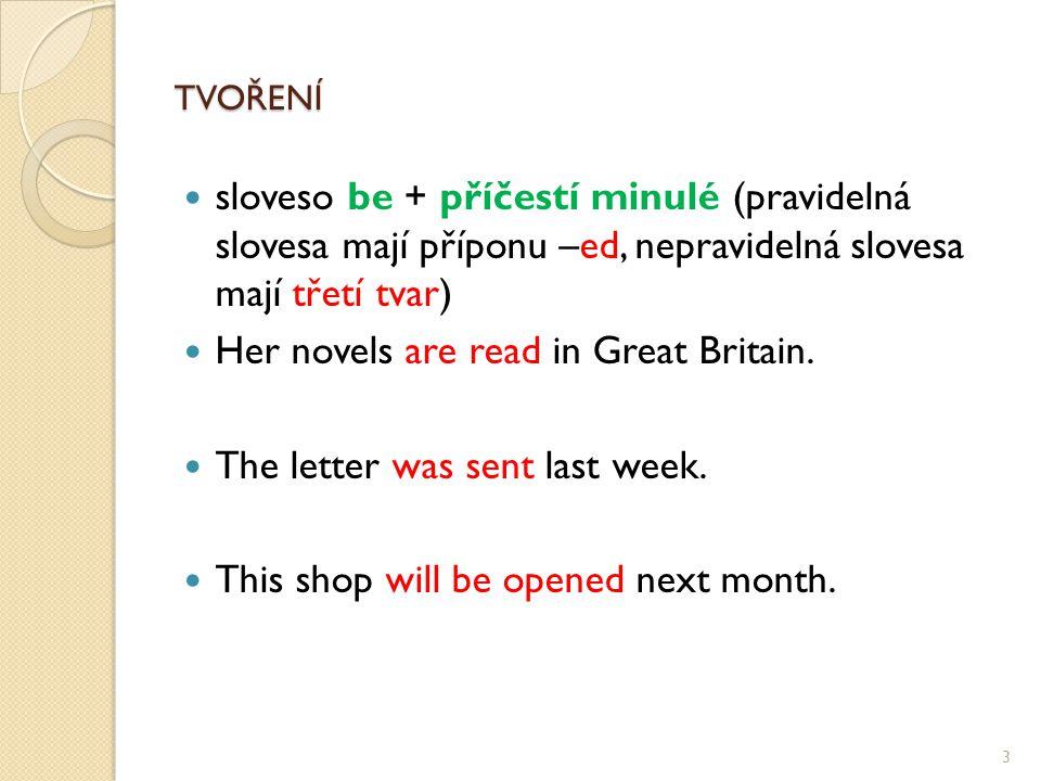TVOŘENÍ TVOŘENÍ sloveso be + příčestí minulé (pravidelná slovesa mají příponu –ed, nepravidelná slovesa mají třetí tvar) Her novels are read in Great Britain.
