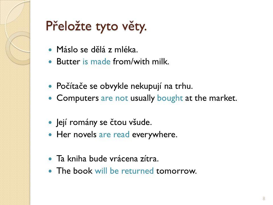 Přeložte tyto věty. Máslo se dělá z mléka. Butter is made from/with milk. Počítače se obvykle nekupují na trhu. Computers are not usually bought at th