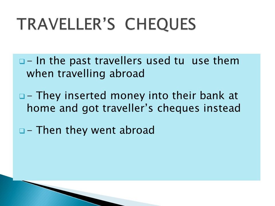 - In the past travellers used tu use them when travelling abroad  - They inserted money into their bank at home and got traveller's cheques instead  - Then they went abroad
