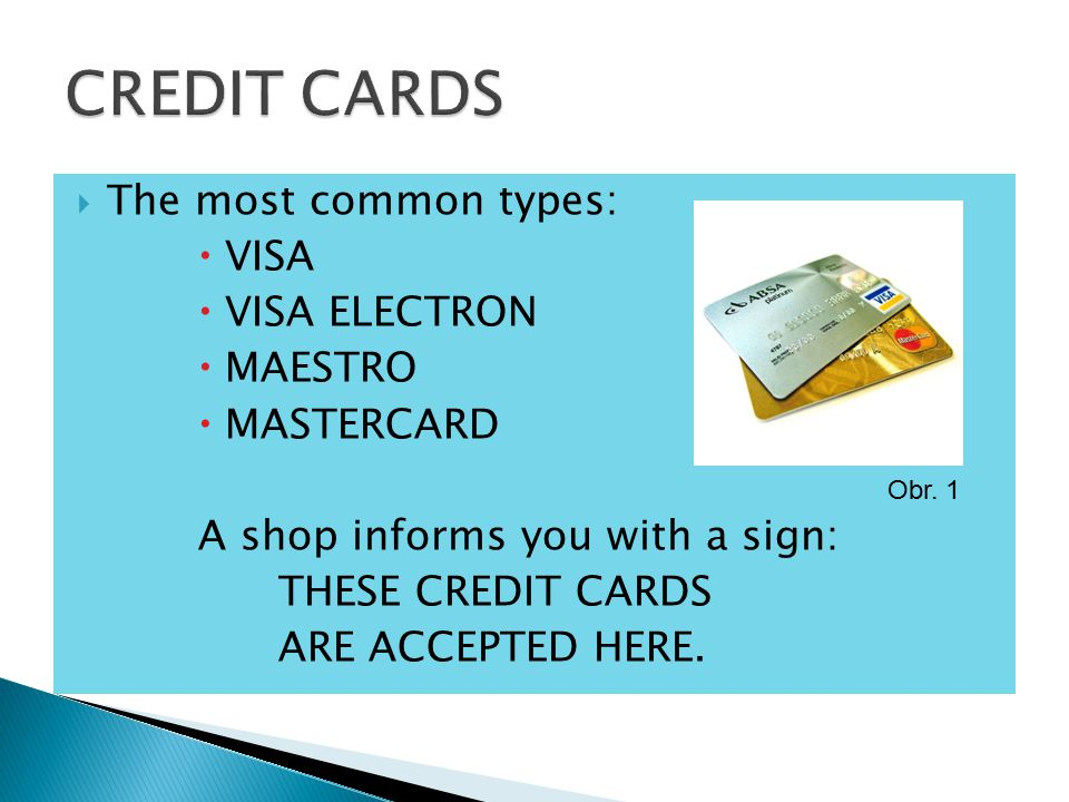  The most common types:  VISA  VISA ELECTRON  MAESTRO  MASTERCARD A shop informs you with a sign: THESE CREDIT CARDS ARE ACCEPTED HERE.