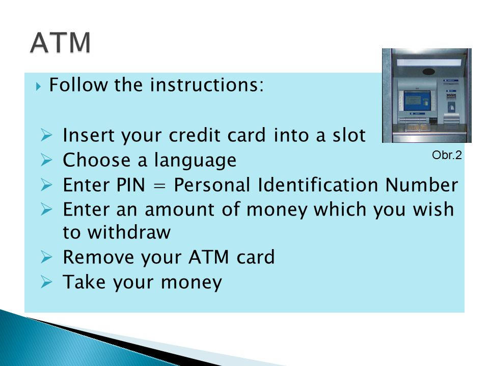  Follow the instructions:  Insert your credit card into a slot  Choose a language  Enter PIN = Personal Identification Number  Enter an amount of money which you wish to withdraw  Remove your ATM card  Take your money Obr.2