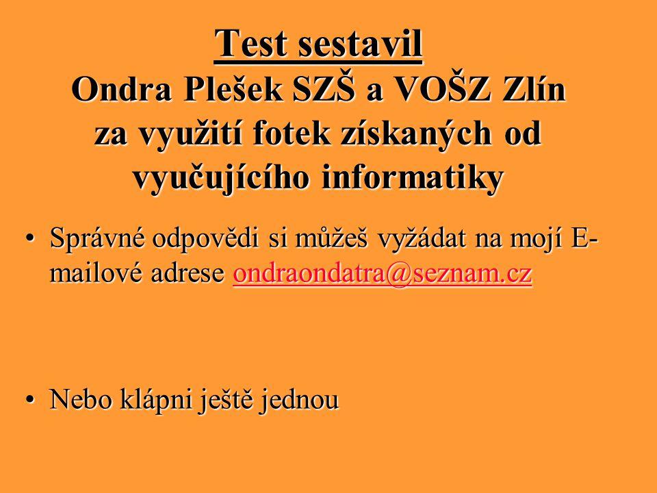 Test sestavil Ondra Plešek SZŠ a VOŠZ Zlín za využití fotek získaných od vyučujícího informatiky Správné odpovědi si můžeš vyžádat na mojí E- mailové adrese ondraondatra@seznam.czSprávné odpovědi si můžeš vyžádat na mojí E- mailové adrese ondraondatra@seznam.czondraondatra@seznam.cz Nebo klápni ještě jednouNebo klápni ještě jednou