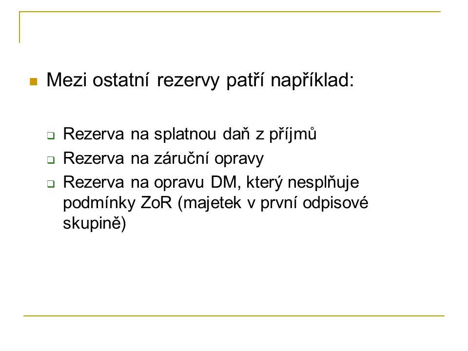 Mezi ostatní rezervy patří například:  Rezerva na splatnou daň z příjmů  Rezerva na záruční opravy  Rezerva na opravu DM, který nesplňuje podmínky