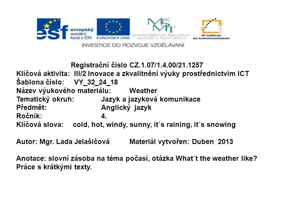 Registrační číslo CZ.1.07/1.4.00/21.1257 Klíčová aktivita: III/2 Inovace a zkvalitnění výuky prostřednictvím ICT Šablona číslo: VY_32_24_18 Název výukového materiálu:Weather Tematický okruh:Jazyk a jazyková komunikace Předmět:Anglický jazyk Ročník:4.