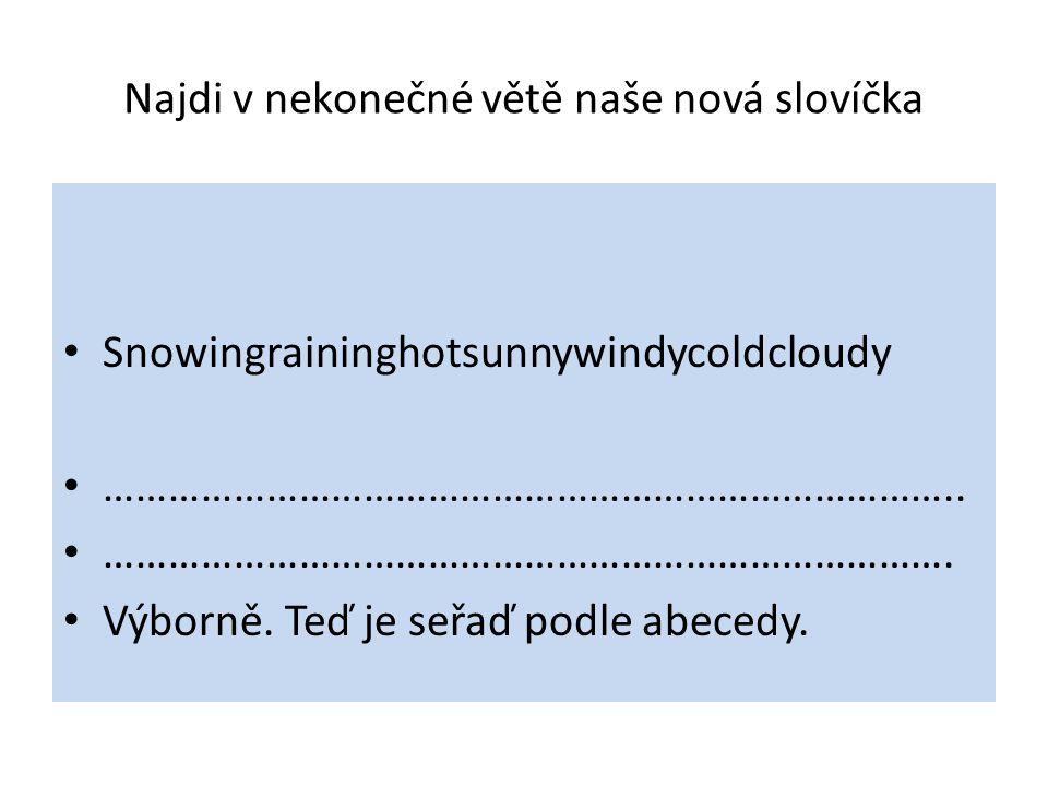 Najdi v nekonečné větě naše nová slovíčka Snowingraininghotsunnywindycoldcloudy ……………………………………………………………………..