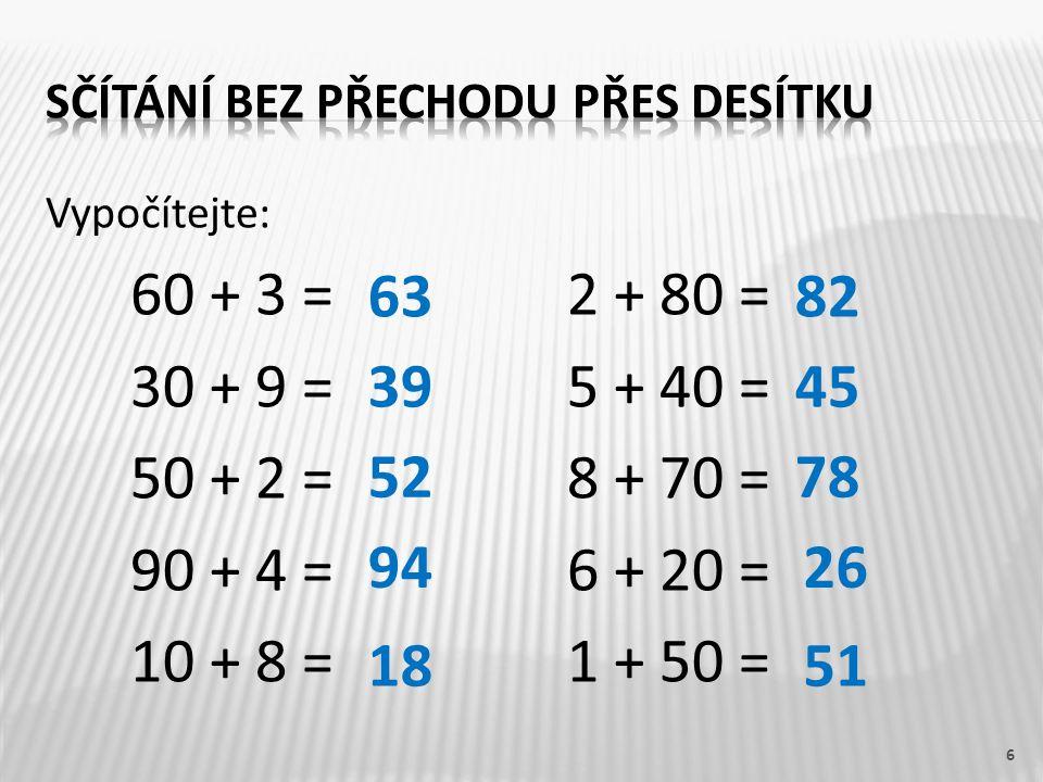 Vypočítejte: 60 + 3 =2 + 80 = 30 + 9 =5 + 40 = 50 + 2 =8 + 70 = 90 + 4 = 6 + 20 = 10 + 8 =1 + 50 = 6 63 39 52 94 18 82 45 78 26 51