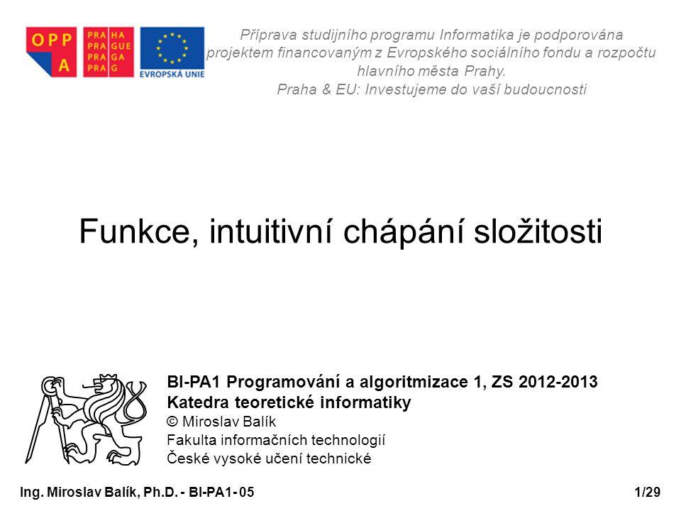 Funkce, intuitivní chápání složitosti BI-PA1 Programování a algoritmizace 1, ZS 2012-2013 Katedra teoretické informatiky © Miroslav Balík Fakulta info