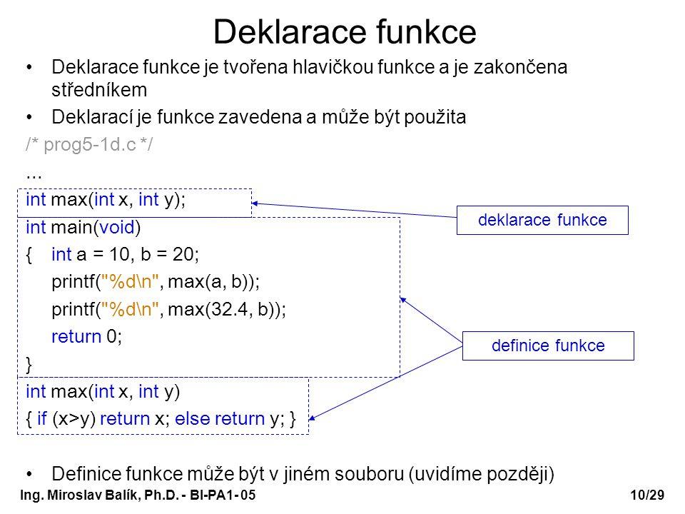 Ing. Miroslav Balík, Ph.D. - BI-PA1- 05 Deklarace funkce Deklarace funkce je tvořena hlavičkou funkce a je zakončena středníkem Deklarací je funkce za