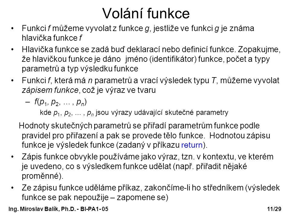 Ing. Miroslav Balík, Ph.D. - BI-PA1- 05 Volání funkce Funkci f můžeme vyvolat z funkce g, jestliže ve funkci g je známa hlavička funkce f Hlavička fun