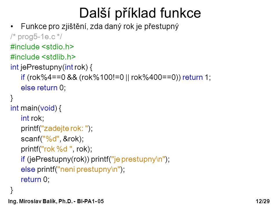 Ing. Miroslav Balík, Ph.D. - BI-PA1- 05 Další příklad funkce Funkce pro zjištění, zda daný rok je přestupný /* prog5-1e.c */ #include int jePrestupny(