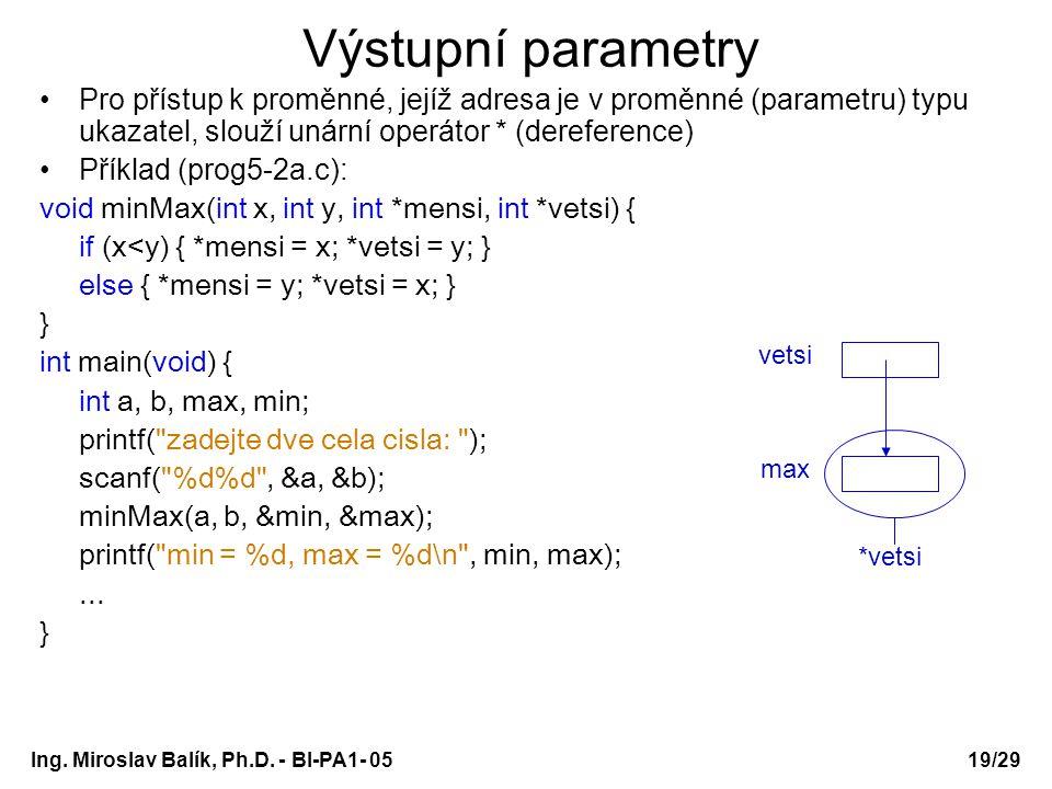 Ing. Miroslav Balík, Ph.D. - BI-PA1- 05 Výstupní parametry Pro přístup k proměnné, jejíž adresa je v proměnné (parametru) typu ukazatel, slouží unární