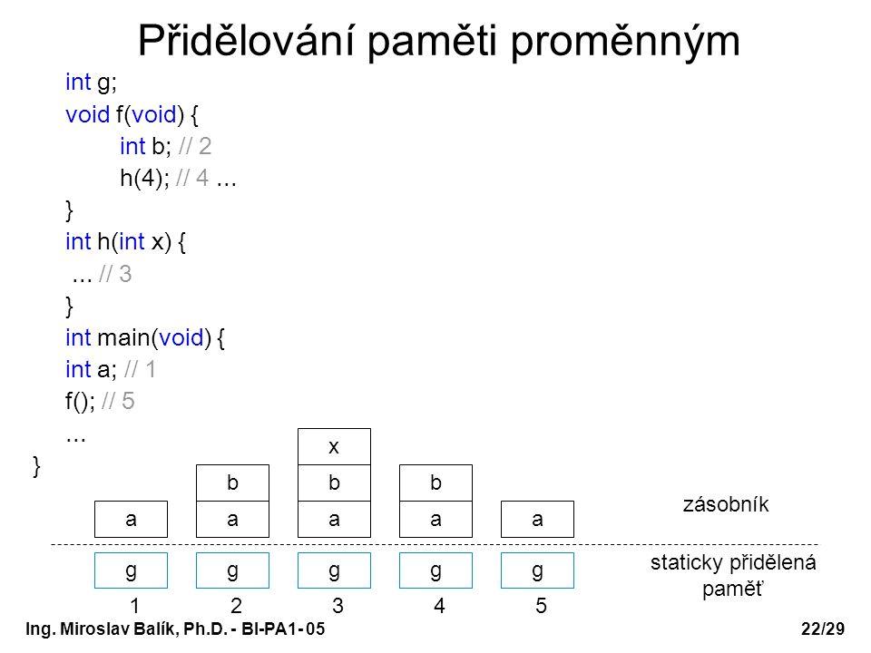 Ing. Miroslav Balík, Ph.D. - BI-PA1- 05 Přidělování paměti proměnným int g; void f(void) { int b; // 2 h(4); // 4... } int h(int x) {... // 3 } int ma