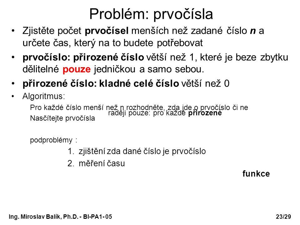 Ing. Miroslav Balík, Ph.D. - BI-PA1- 05 Problém: prvočísla Zjistěte počet prvočísel menších než zadané číslo n a určete čas, který na to budete potřeb