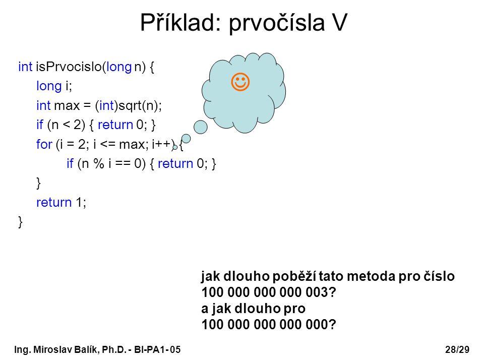 Ing. Miroslav Balík, Ph.D. - BI-PA1- 05 Příklad: prvočísla V int isPrvocislo(long n) { long i; int max = (int)sqrt(n); if (n < 2) { return 0; } for (i