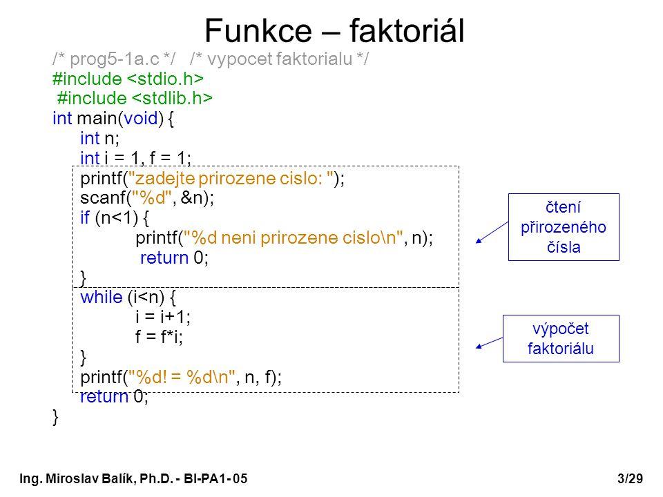 Ing. Miroslav Balík, Ph.D. - BI-PA1- 05 Funkce – faktoriál /* prog5-1a.c */ /* vypocet faktorialu */ #include int main(void) { int n; int i = 1, f = 1