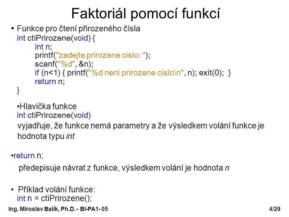 Ing. Miroslav Balík, Ph.D. - BI-PA1- 05 Faktoriál pomocí funkcí Funkce pro čtení přirozeného čísla int ctiPrirozene(void) { int n; printf(