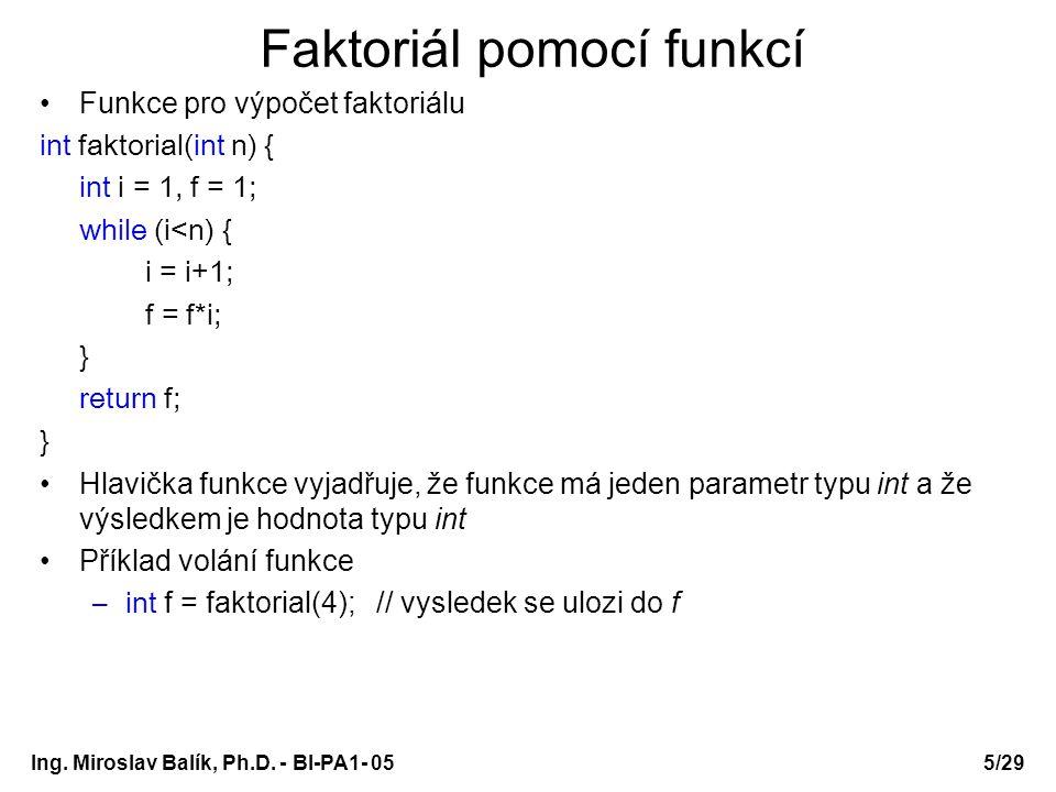 Ing. Miroslav Balík, Ph.D. - BI-PA1- 05 Faktoriál pomocí funkcí Funkce pro výpočet faktoriálu int faktorial(int n) { int i = 1, f = 1; while (i<n) { i
