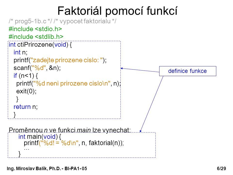 Ing. Miroslav Balík, Ph.D. - BI-PA1- 05 Faktoriál pomocí funkcí /* prog5-1b.c */ /* vypocet faktorialu */ #include int ctiPrirozene(void) { int n; pri