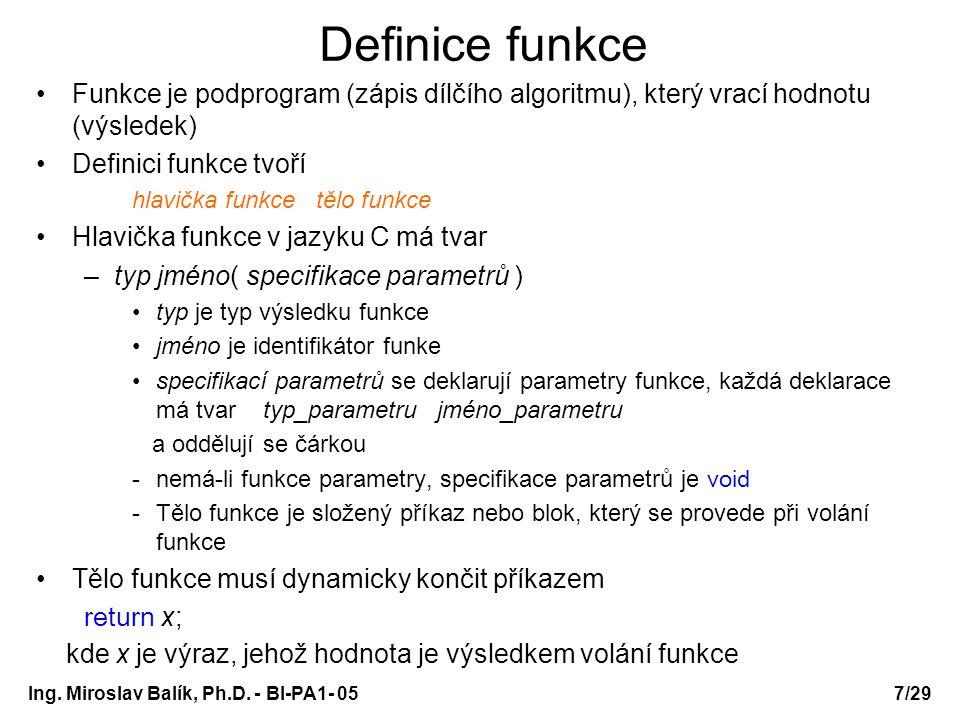 Ing. Miroslav Balík, Ph.D. - BI-PA1- 05 Definice funkce Funkce je podprogram (zápis dílčího algoritmu), který vrací hodnotu (výsledek) Definici funkce