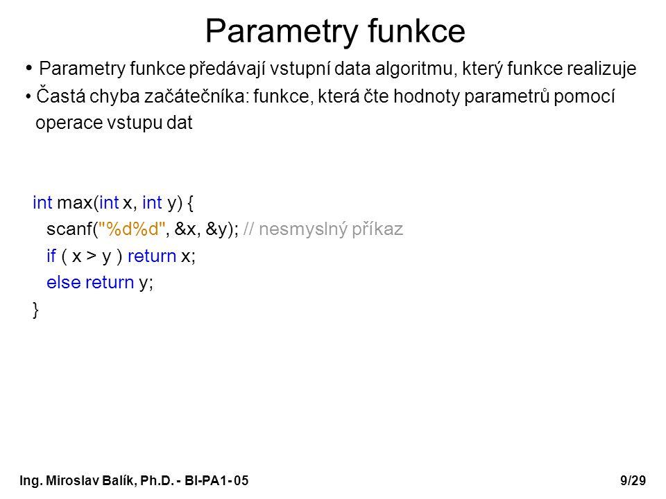 Ing. Miroslav Balík, Ph.D. - BI-PA1- 05 Parametry funkce Parametry funkce předávají vstupní data algoritmu, který funkce realizuje Častá chyba začáteč