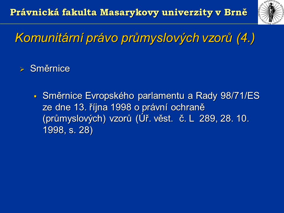 Právnická fakulta Masarykovy univerzity v Brně Komunitární právo průmyslových vzorů (4.)  Směrnice  Směrnice Evropského parlamentu a Rady 98/71/ES ze dne 13.