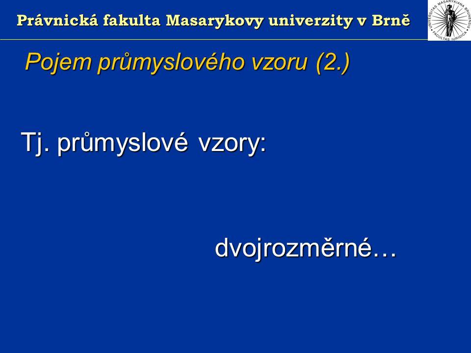 Právnická fakulta Masarykovy univerzity v Brně Pojem průmyslového vzoru (2.) Tj.