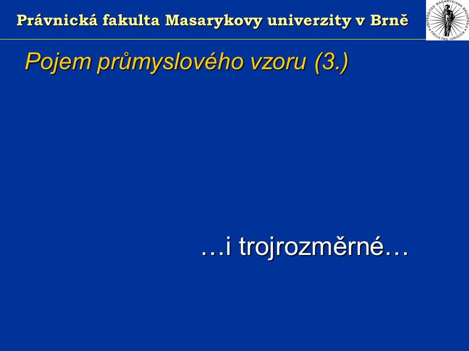Právnická fakulta Masarykovy univerzity v Brně Pojem průmyslového vzoru (3.) …i trojrozměrné…