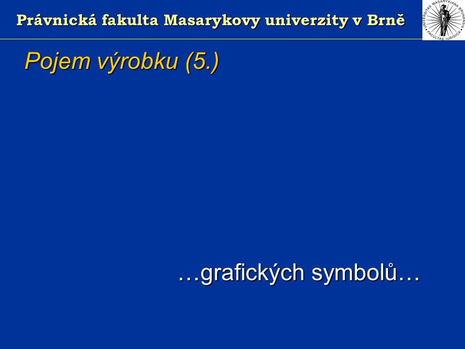 Právnická fakulta Masarykovy univerzity v Brně Pojem výrobku (5.) …grafických symbolů… …grafických symbolů…