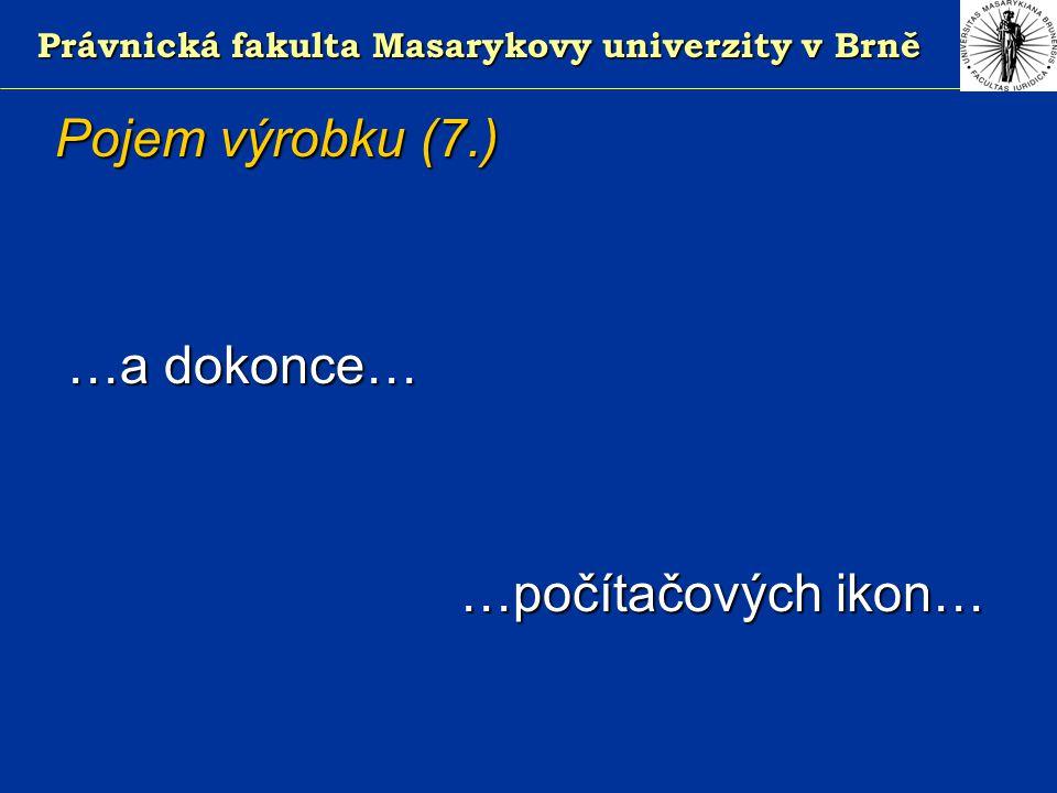 Právnická fakulta Masarykovy univerzity v Brně Pojem výrobku (7.) …a dokonce… …a dokonce… …počítačových ikon…