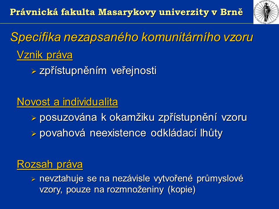 Právnická fakulta Masarykovy univerzity v Brně Specifika nezapsaného komunitárního vzoru Vznik práva  zpřístupněním veřejnosti Novost a individualita  posuzována k okamžiku zpřístupnění vzoru  povahová neexistence odkládací lhůty Rozsah práva  nevztahuje se na nezávisle vytvořené průmyslové vzory, pouze na rozmnoženiny (kopie)