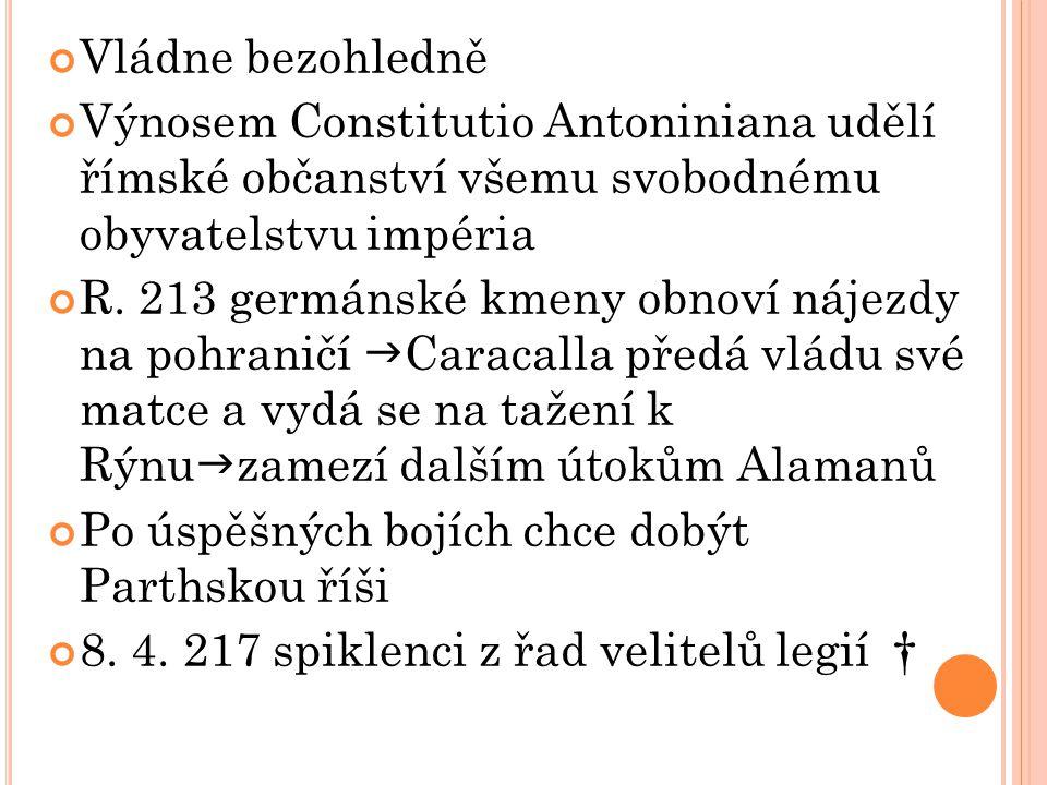 Vládne bezohledně Výnosem Constitutio Antoniniana udělí římské občanství všemu svobodnému obyvatelstvu impéria R. 213 germánské kmeny obnoví nájezdy n