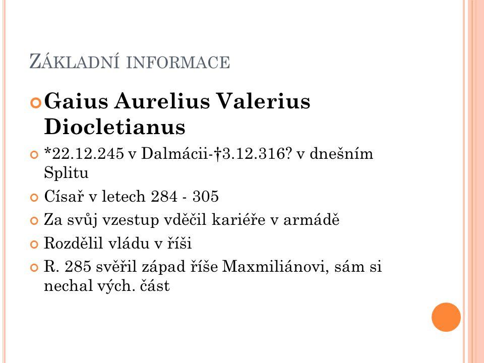 Z ÁKLADNÍ INFORMACE Gaius Aurelius Valerius Diocletianus *22.12.245 v Dalmácii-†3.12.316? v dnešním Splitu Císař v letech 284 - 305 Za svůj vzestup vd