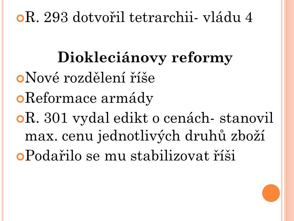R. 293 dotvořil tetrarchii- vládu 4 Diokleciánovy reformy Nové rozdělení říše Reformace armády R. 301 vydal edikt o cenách- stanovil max. cenu jednotl