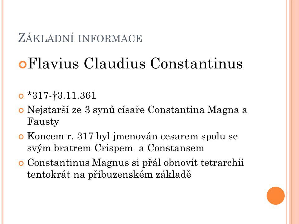 Z ÁKLADNÍ INFORMACE Flavius Claudius Constantinus *317-†3.11.361 Nejstarší ze 3 synů císaře Constantina Magna a Fausty Koncem r. 317 byl jmenován cesa