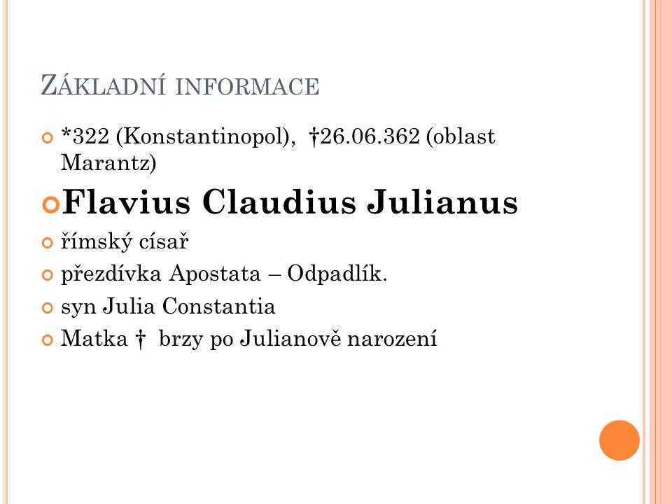 Z ÁKLADNÍ INFORMACE *322 (Konstantinopol), †26.06.362 (oblast Marantz) Flavius Claudius Julianus římský císař přezdívka Apostata – Odpadlík. syn Julia
