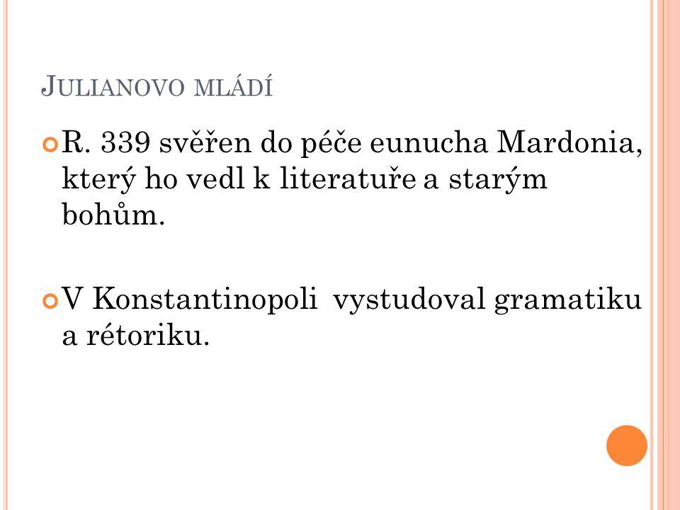 J ULIANOVO MLÁDÍ R. 339 svěřen do péče eunucha Mardonia, který ho vedl k literatuře a starým bohům. V Konstantinopoli vystudoval gramatiku a rétoriku.