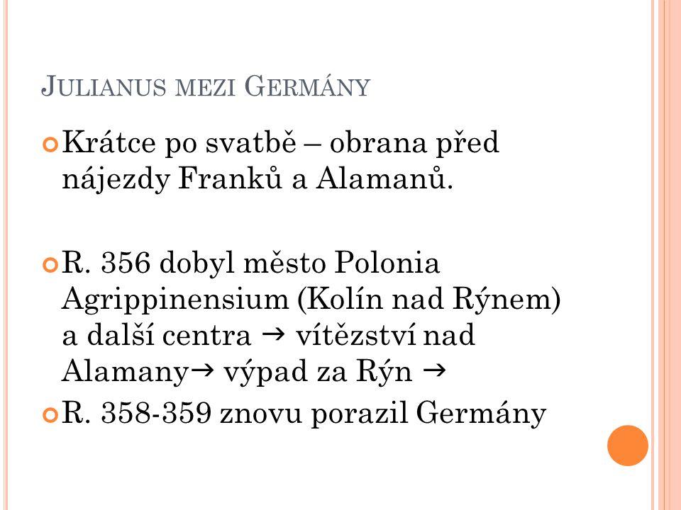 J ULIANUS MEZI G ERMÁNY Krátce po svatbě – obrana před nájezdy Franků a Alamanů. R. 356 dobyl město Polonia Agrippinensium (Kolín nad Rýnem) a další c