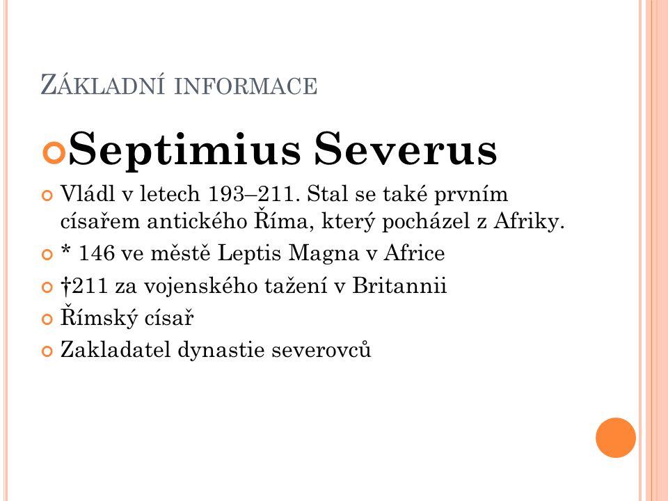 Z ÁKLADNÍ INFORMACE Septimius Severus Vládl v letech 193–211. Stal se také prvním císařem antického Říma, který pocházel z Afriky. * 146 ve městě Lept