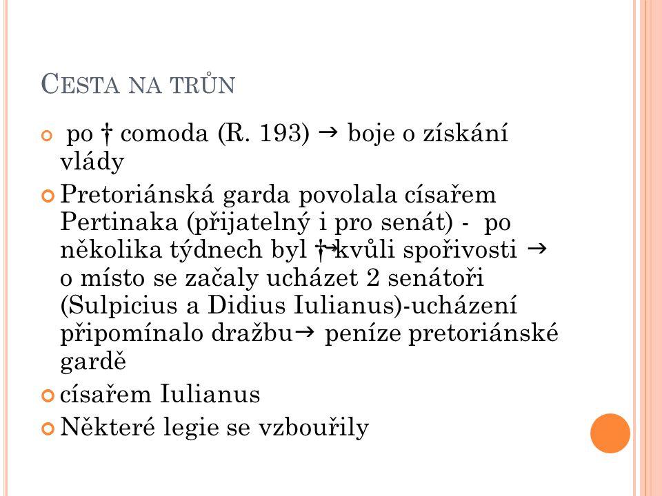 Legie v Panonii prohlásily Septima, v Británii Clodia Albina, na východě Pescennia Nigra Severus- nejvýhodnější pozice  vydal se s vojskem k Římu  porazil Iuliána  ovládl centrum impéria Stává se císařem a získává náklonnost senátu a lidu Senátorům potvrdil práva Pro lid začal konat velkolepé hry Jeho postavení začal ohrožovat Clodius Albinus