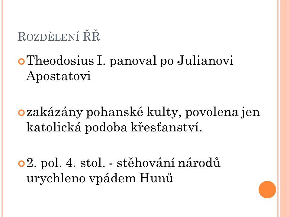 R OZDĚLENÍ ŘŘ Theodosius I. panoval po Julianovi Apostatovi zakázány pohanské kulty, povolena jen katolická podoba křesťanství. 2. pol. 4. stol. - stě