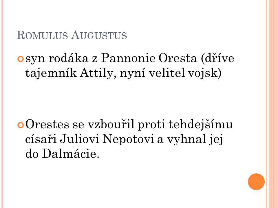 R OMULUS A UGUSTUS syn rodáka z Pannonie Oresta (dříve tajemník Attily, nyní velitel vojsk) Orestes se vzbouřil proti tehdejšímu císaři Juliovi Nepoto