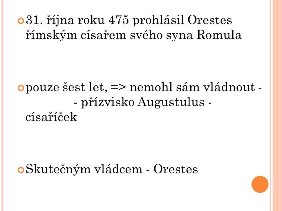 31. října roku 475 prohlásil Orestes římským císařem svého syna Romula pouze šest let, => nemohl sám vládnout - - přízvisko Augustulus - císaříček Sku
