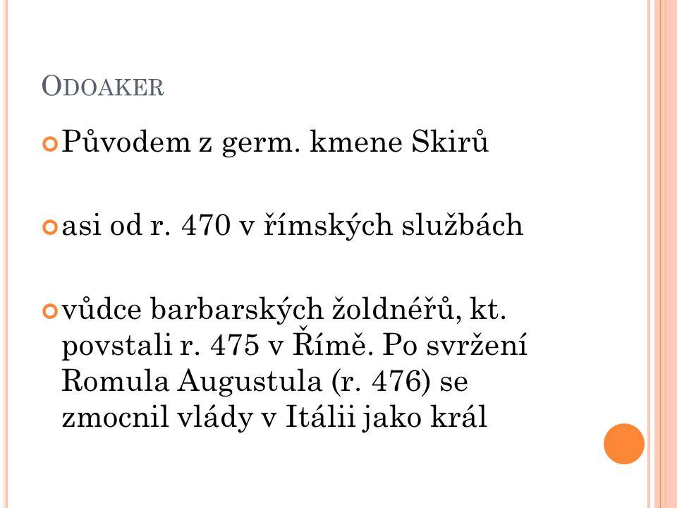 O DOAKER Původem z germ. kmene Skirů asi od r. 470 v římských službách vůdce barbarských žoldnéřů, kt. povstali r. 475 v Římě. Po svržení Romula Augus
