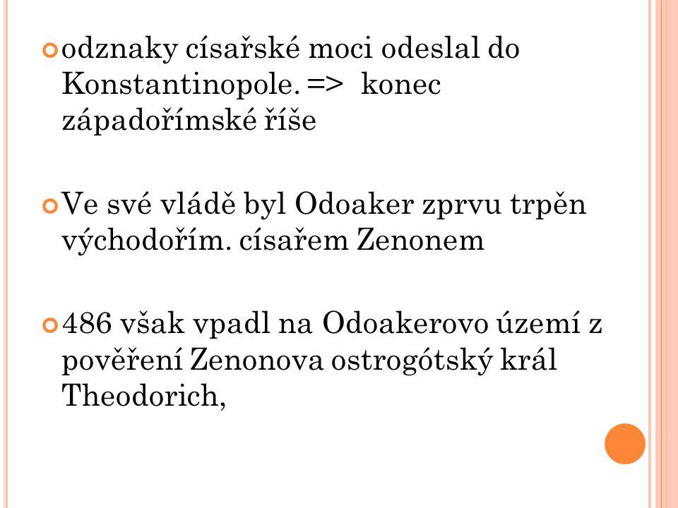 odznaky císařské moci odeslal do Konstantinopole. => konec západořímské říše Ve své vládě byl Odoaker zprvu trpěn východořím. císařem Zenonem 486 však