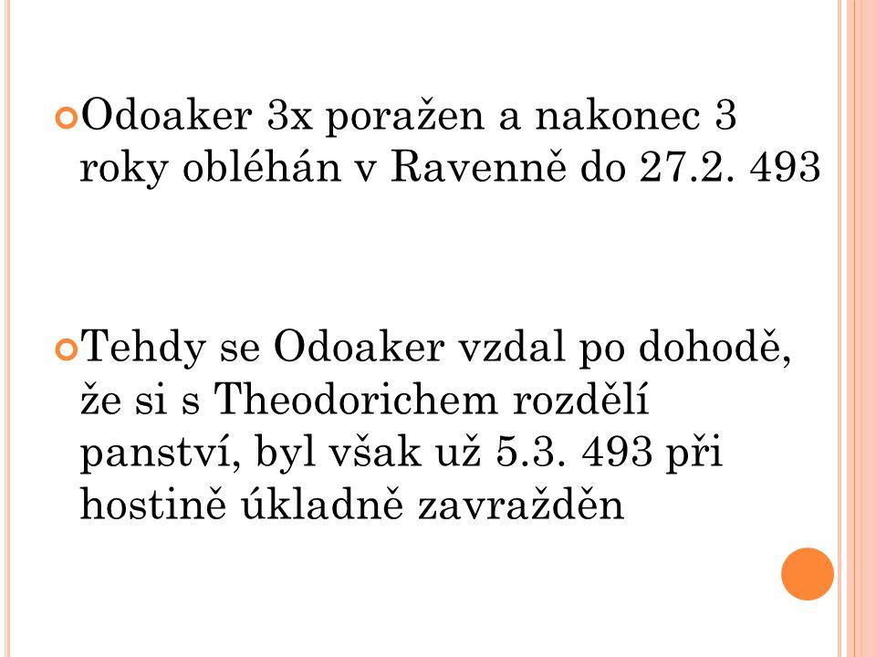 Odoaker 3x poražen a nakonec 3 roky obléhán v Ravenně do 27.2. 493 Tehdy se Odoaker vzdal po dohodě, že si s Theodorichem rozdělí panství, byl však už