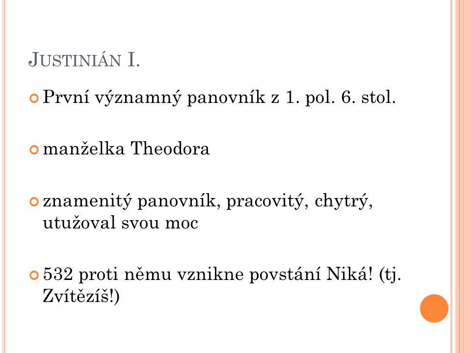 J USTINIÁN I. První významný panovník z 1. pol. 6. stol. manželka Theodora znamenitý panovník, pracovitý, chytrý, utužoval svou moc 532 proti němu vzn