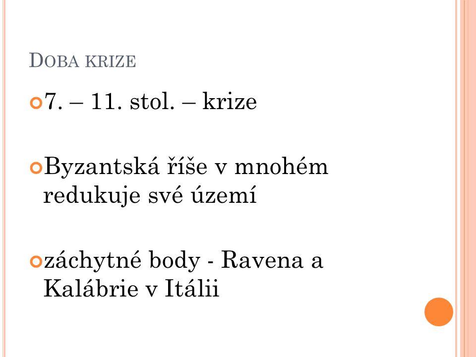 D OBA KRIZE 7. – 11. stol. – krize Byzantská říše v mnohém redukuje své území záchytné body - Ravena a Kalábrie v Itálii